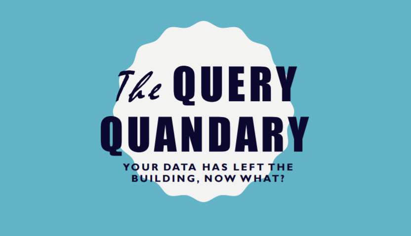 The Query Quandary: Your Data Has Left the Building, Now What?